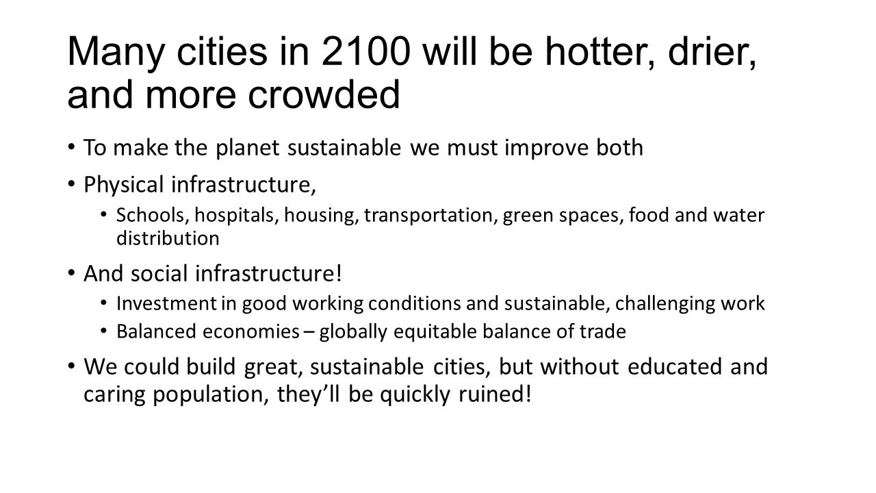Many cities in 2100 will be hotter, drier, and more crowded To make the planet sustainable we must improve both Physical infrastructure, Schools, hospitals, housing, transportation, green spaces, food and water distribution And social infrastructure.