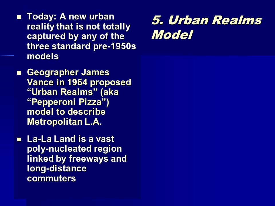 5. Urban Realms Model Today: A new urban reality that is not totally captured by any of the three standard pre-1950s models Today: A new urban reality