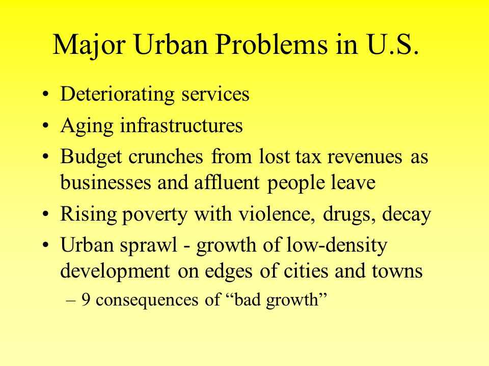 Major Urban Problems in U.S. Deteriorating services Aging infrastructures Budget crunches from lost tax revenues as businesses and affluent people lea