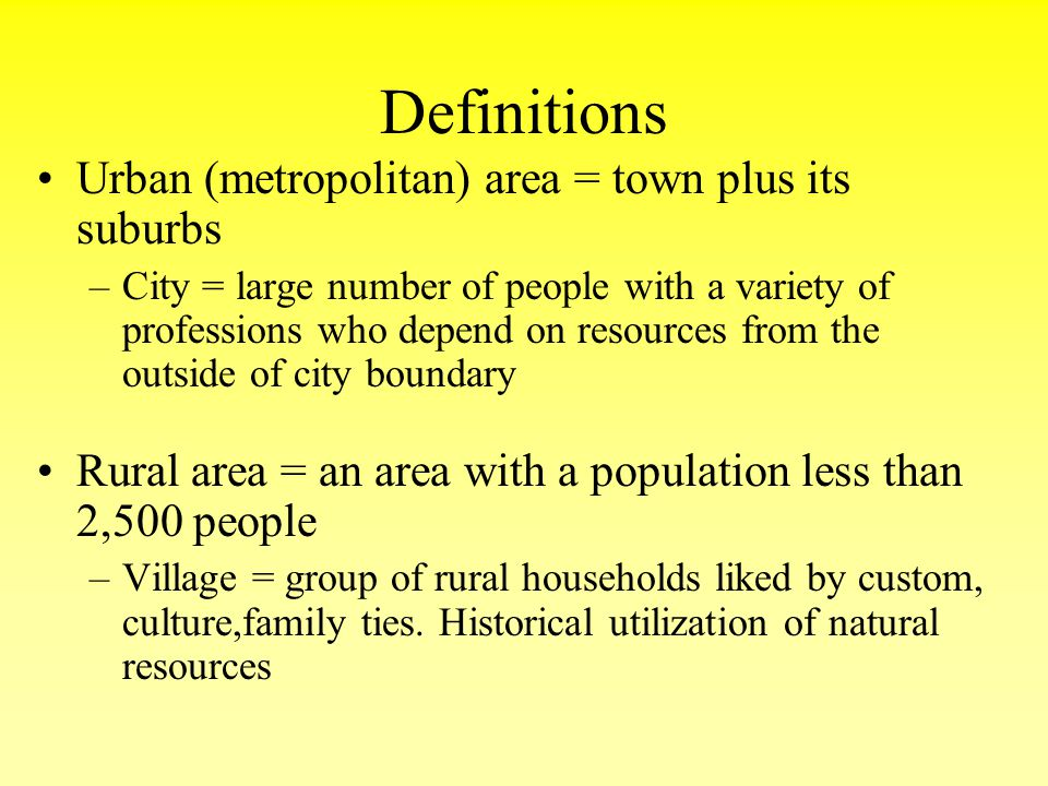 Definitions Urban (metropolitan) area = town plus its suburbs –City = large number of people with a variety of professions who depend on resources fro
