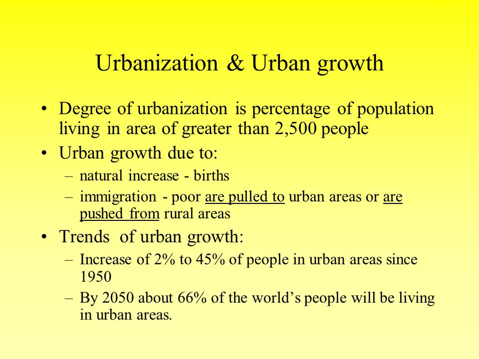Urbanization & Urban growth Degree of urbanization is percentage of population living in area of greater than 2,500 people Urban growth due to: –natur