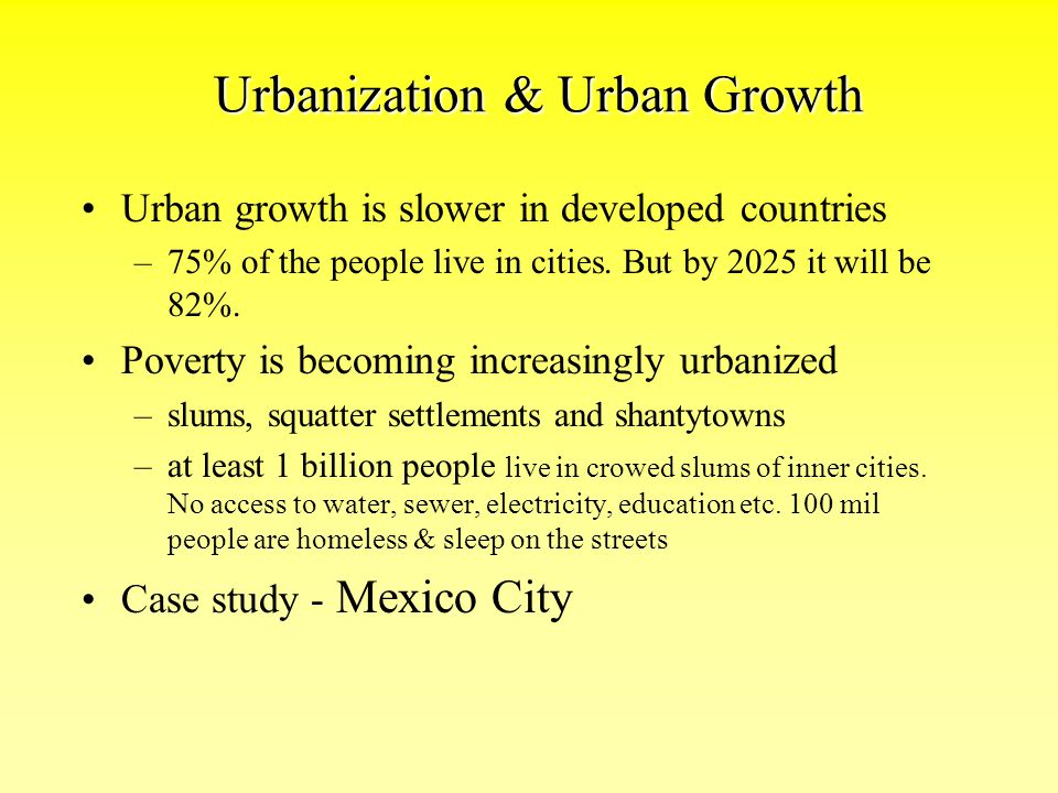 Urbanization & Urban Growth Urban growth is slower in developed countries –75% of the people live in cities. But by 2025 it will be 82%. Poverty is be