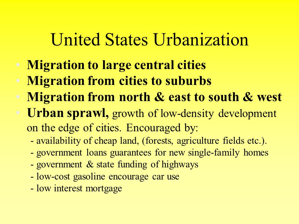 United States Urbanization Migration to large central cities Migration from cities to suburbs Migration from north & east to south & west Urban sprawl