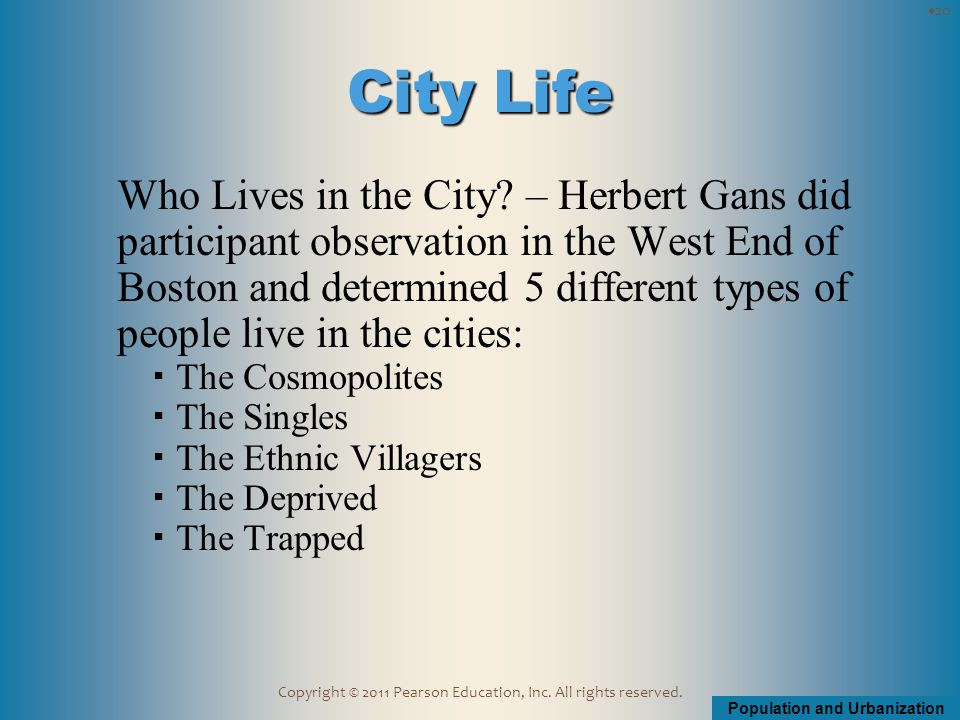 Population and Urbanization Copyright © 2011 Pearson Education, Inc. All rights reserved. Who Lives in the City? – Herbert Gans did participant observ