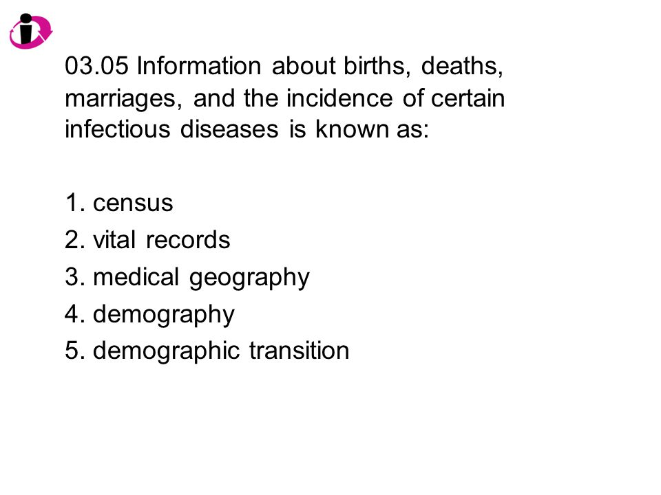 03.05 Information about births, deaths, marriages, and the incidence of certain infectious diseases is known as: 1.