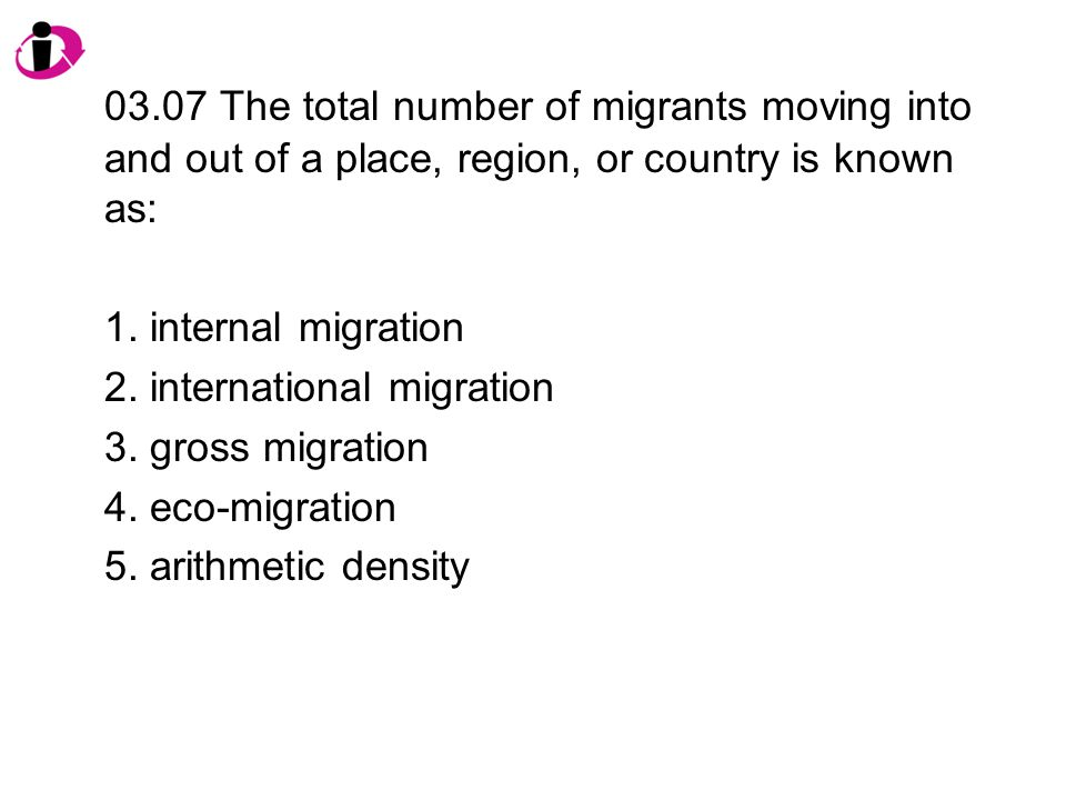 03.07 The total number of migrants moving into and out of a place, region, or country is known as: 1.