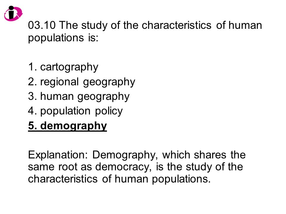 03.10 The study of the characteristics of human populations is: 1.