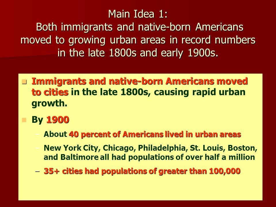 Main Idea 1: Both immigrants and native-born Americans moved to growing urban areas in record numbers in the late 1800s and early 1900s. Immigrants an