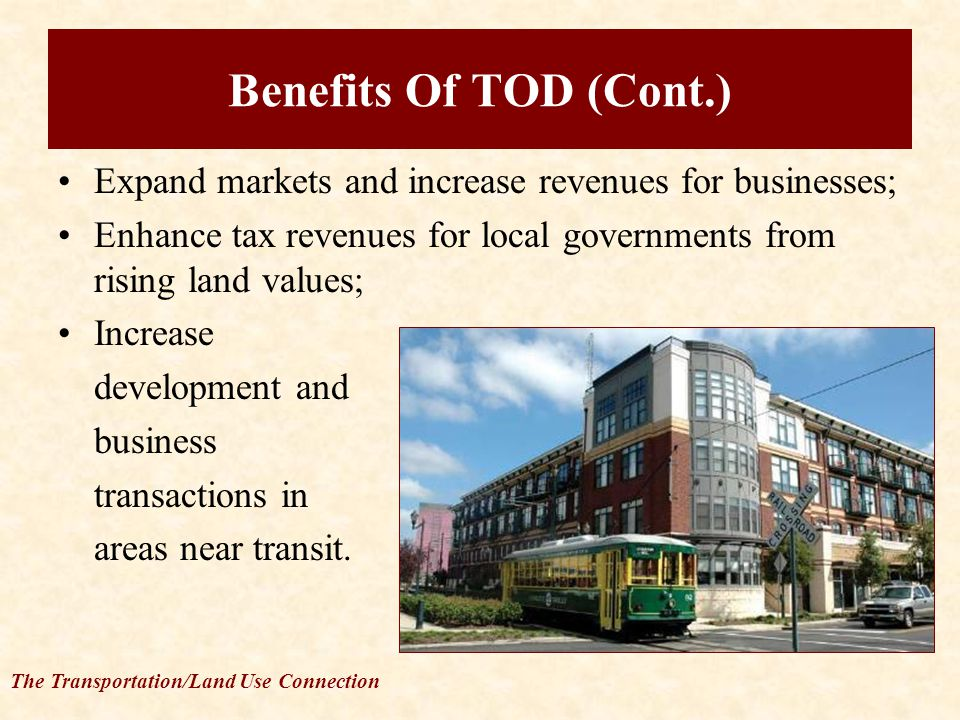 The Transportation/Land Use Connection Benefits Of TOD (Cont.) Expand markets and increase revenues for businesses; Enhance tax revenues for local governments from rising land values; Increase development and business transactions in areas near transit.