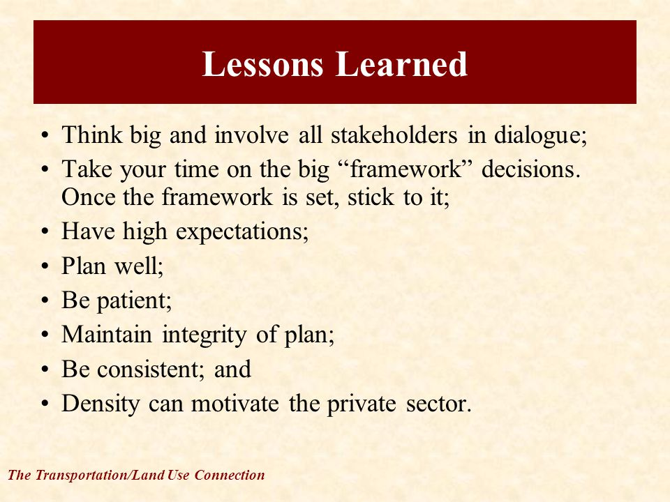 The Transportation/Land Use Connection Lessons Learned Think big and involve all stakeholders in dialogue; Take your time on the big framework decisions.