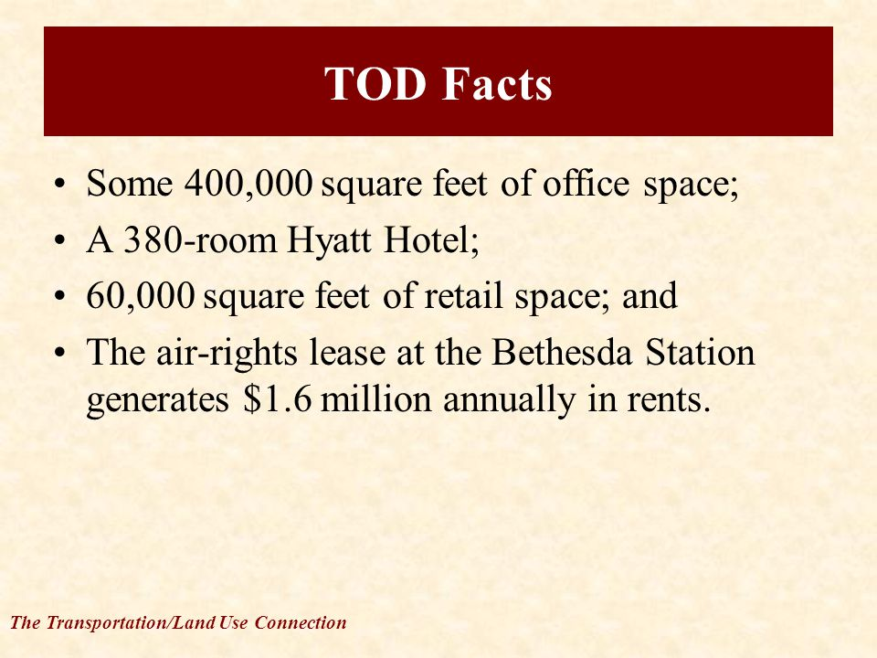 The Transportation/Land Use Connection TOD Facts Some 400,000 square feet of office space; A 380-room Hyatt Hotel; 60,000 square feet of retail space; and The air-rights lease at the Bethesda Station generates $1.6 million annually in rents.