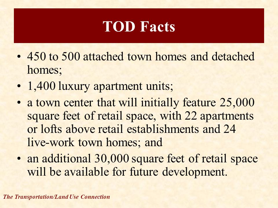 The Transportation/Land Use Connection TOD Facts 450 to 500 attached town homes and detached homes; 1,400 luxury apartment units; a town center that will initially feature 25,000 square feet of retail space, with 22 apartments or lofts above retail establishments and 24 live-work town homes; and an additional 30,000 square feet of retail space will be available for future development.