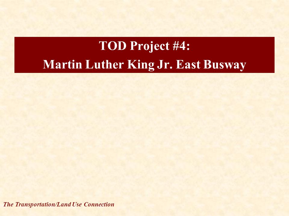 The Transportation/Land Use Connection TOD Project #4: Martin Luther King Jr. East Busway
