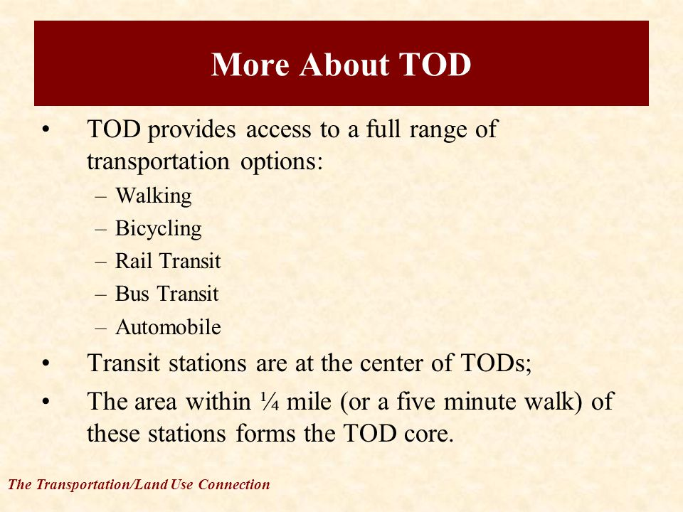 The Transportation/Land Use Connection TOD provides access to a full range of transportation options: –Walking –Bicycling –Rail Transit –Bus Transit –Automobile Transit stations are at the center of TODs; The area within ¼ mile (or a five minute walk) of these stations forms the TOD core.
