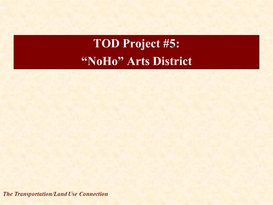 The Transportation/Land Use Connection TOD Project #5: NoHo Arts District