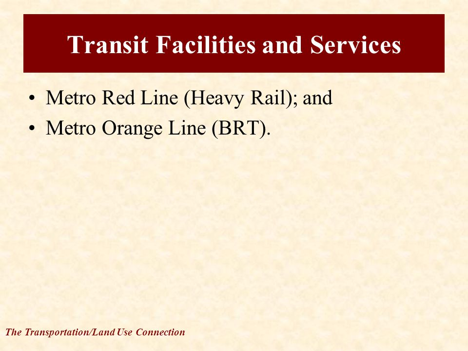 The Transportation/Land Use Connection Transit Facilities and Services Metro Red Line (Heavy Rail); and Metro Orange Line (BRT).