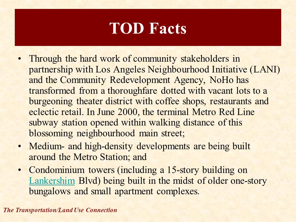 The Transportation/Land Use Connection TOD Facts Through the hard work of community stakeholders in partnership with Los Angeles Neighbourhood Initiative (LANI) and the Community Redevelopment Agency, NoHo has transformed from a thoroughfare dotted with vacant lots to a burgeoning theater district with coffee shops, restaurants and eclectic retail.