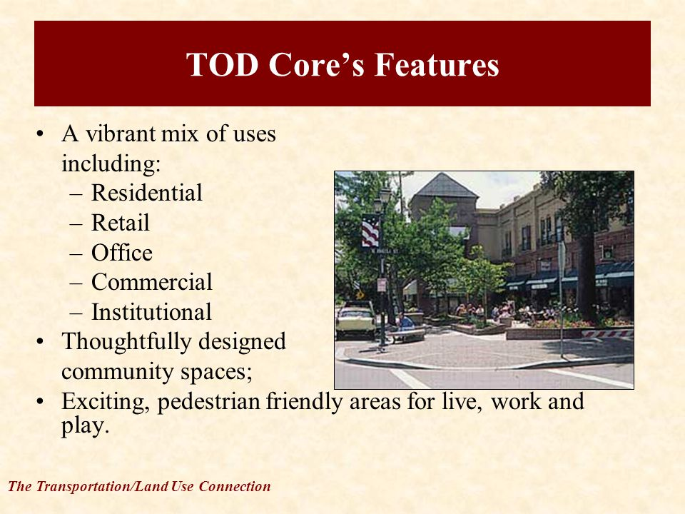 The Transportation/Land Use Connection TOD Core's Features A vibrant mix of uses including: –Residential –Retail –Office –Commercial –Institutional Thoughtfully designed community spaces; Exciting, pedestrian friendly areas for live, work and play.