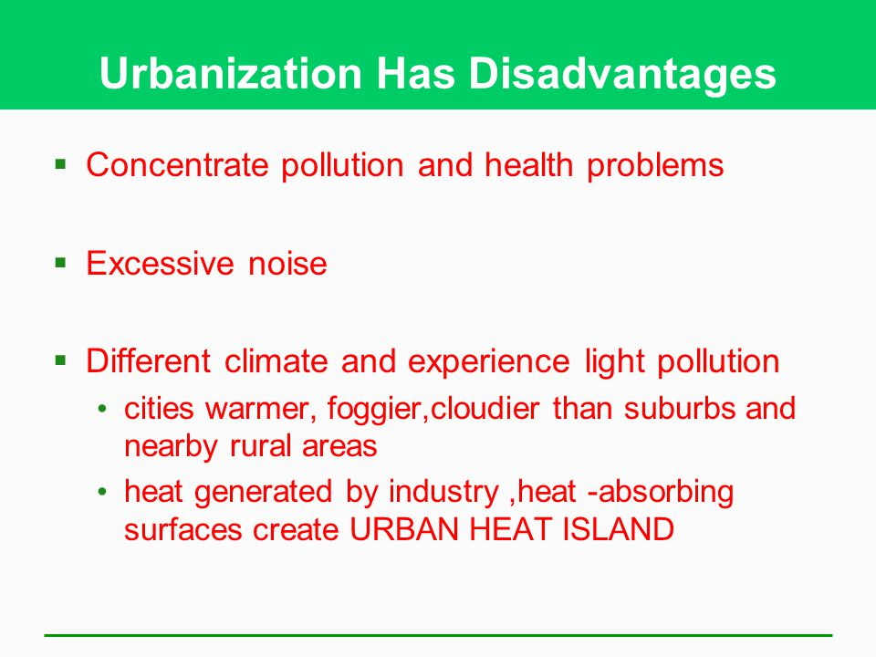 Urbanization Has Disadvantages  Concentrate pollution and health problems  Excessive noise  Different climate and experience light pollution cities warmer, foggier,cloudier than suburbs and nearby rural areas heat generated by industry,heat -absorbing surfaces create URBAN HEAT ISLAND