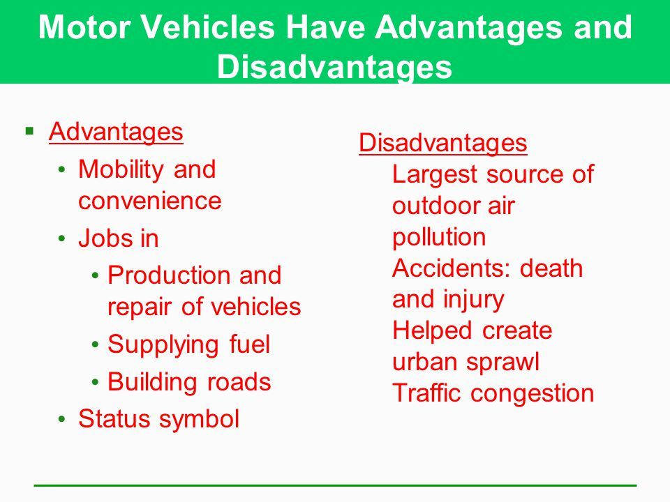 Motor Vehicles Have Advantages and Disadvantages  Advantages Mobility and convenience Jobs in Production and repair of vehicles Supplying fuel Building roads Status symbol Disadvantages Largest source of outdoor air pollution Accidents: death and injury Helped create urban sprawl Traffic congestion