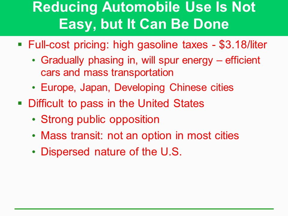 Reducing Automobile Use Is Not Easy, but It Can Be Done  Full-cost pricing: high gasoline taxes - $3.18/liter Gradually phasing in, will spur energy – efficient cars and mass transportation Europe, Japan, Developing Chinese cities  Difficult to pass in the United States Strong public opposition Mass transit: not an option in most cities Dispersed nature of the U.S.