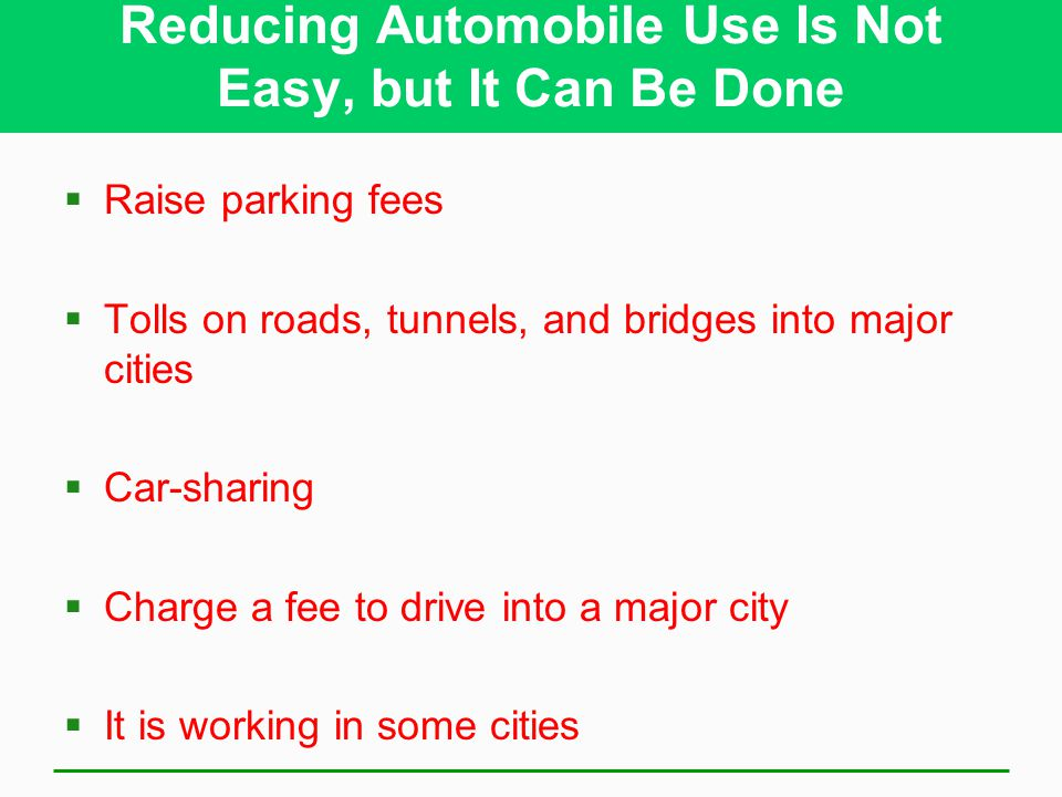 Reducing Automobile Use Is Not Easy, but It Can Be Done  Raise parking fees  Tolls on roads, tunnels, and bridges into major cities  Car-sharing  Charge a fee to drive into a major city  It is working in some cities