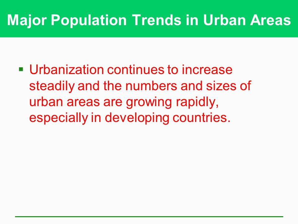 Major Population Trends in Urban Areas  Urbanization continues to increase steadily and the numbers and sizes of urban areas are growing rapidly, especially in developing countries.