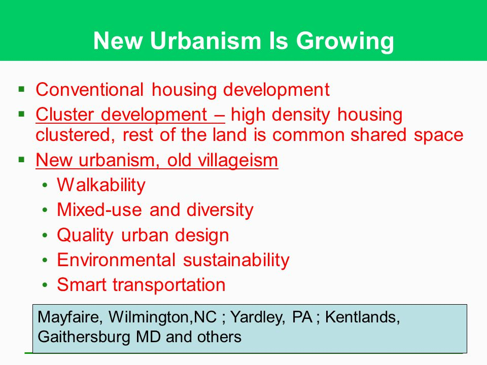 New Urbanism Is Growing  Conventional housing development  Cluster development – high density housing clustered, rest of the land is common shared space  New urbanism, old villageism Walkability Mixed-use and diversity Quality urban design Environmental sustainability Smart transportation Mayfaire, Wilmington,NC ; Yardley, PA ; Kentlands, Gaithersburg MD and others