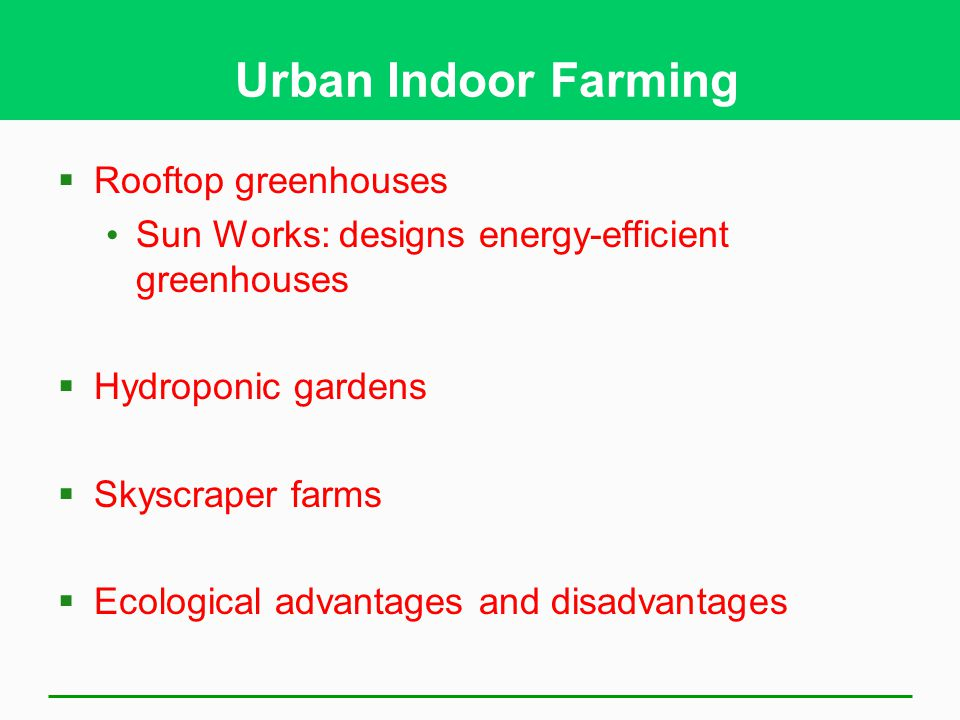 Urban Indoor Farming  Rooftop greenhouses Sun Works: designs energy-efficient greenhouses  Hydroponic gardens  Skyscraper farms  Ecological advantages and disadvantages