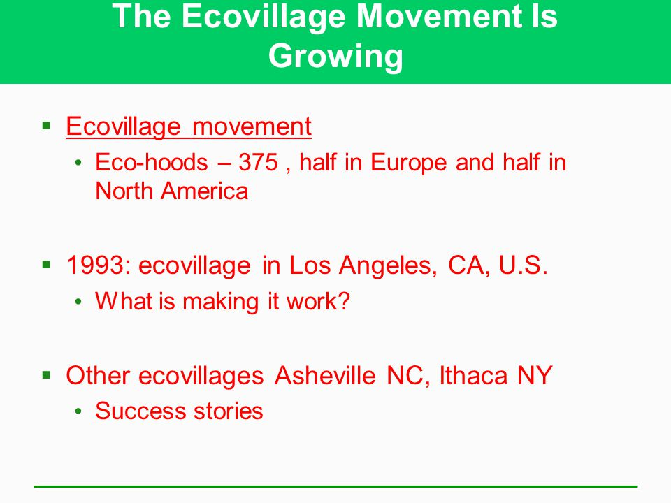 The Ecovillage Movement Is Growing  Ecovillage movement Eco-hoods – 375, half in Europe and half in North America  1993: ecovillage in Los Angeles, CA, U.S.