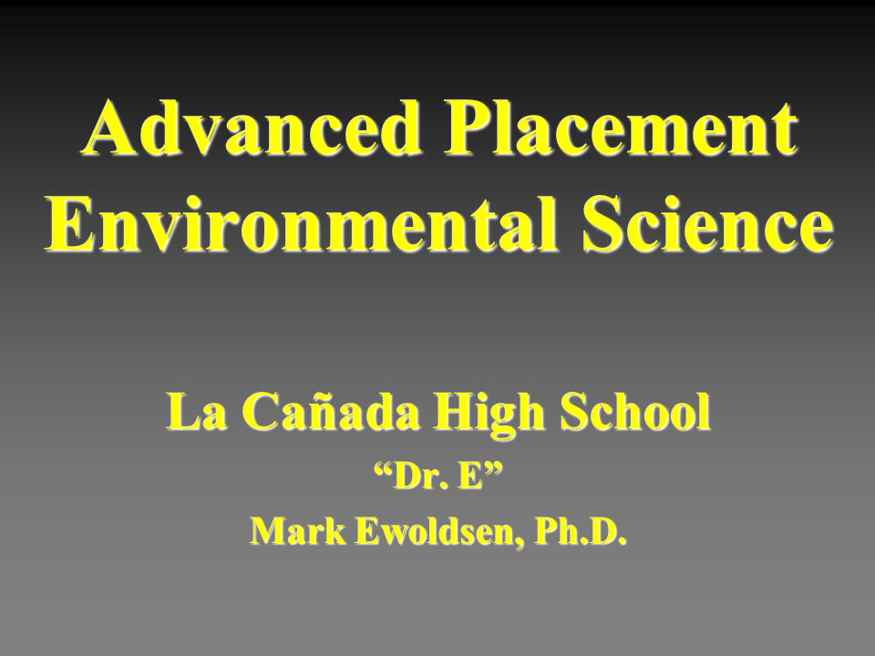 Advanced Placement Environmental Science La Cañada High School Dr. E Mark Ewoldsen, Ph.D.