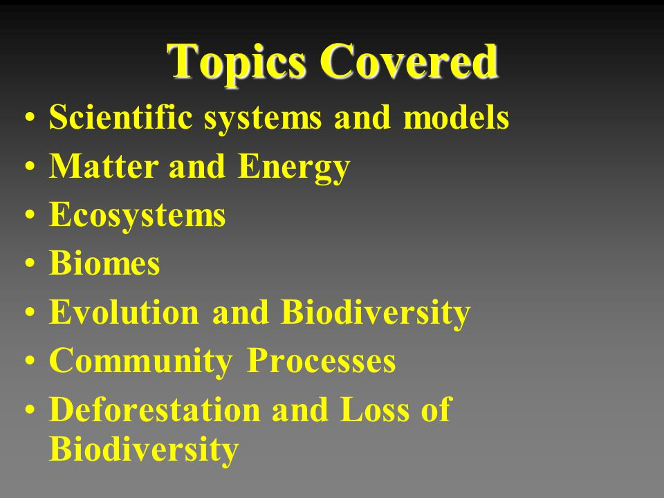 Topics Covered Scientific systems and models Matter and Energy Ecosystems Biomes Evolution and Biodiversity Community Processes Deforestation and Loss