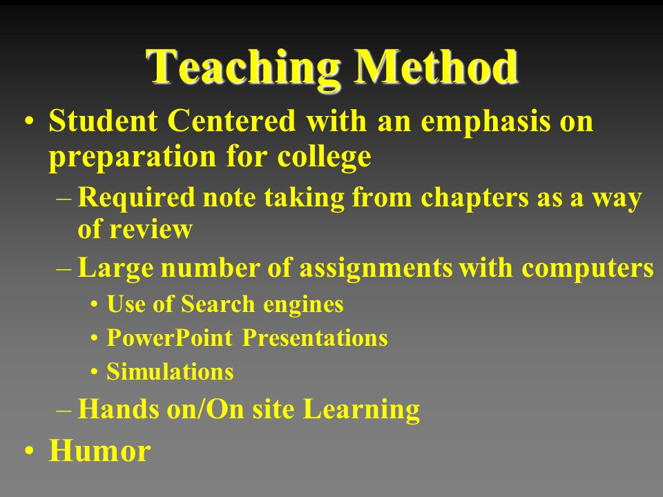 Teaching Method Student Centered with an emphasis on preparation for college –Required note taking from chapters as a way of review –Large number of a