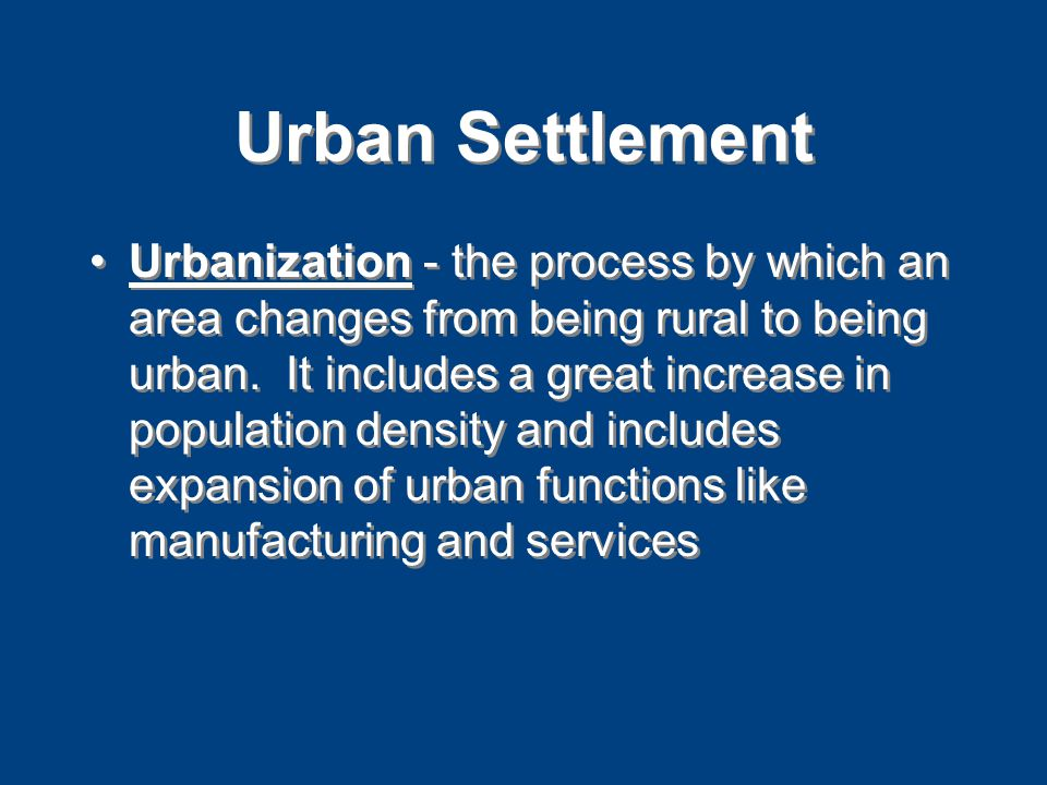 Urban Settlement Urbanization - the process by which an area changes from being rural to being urban.