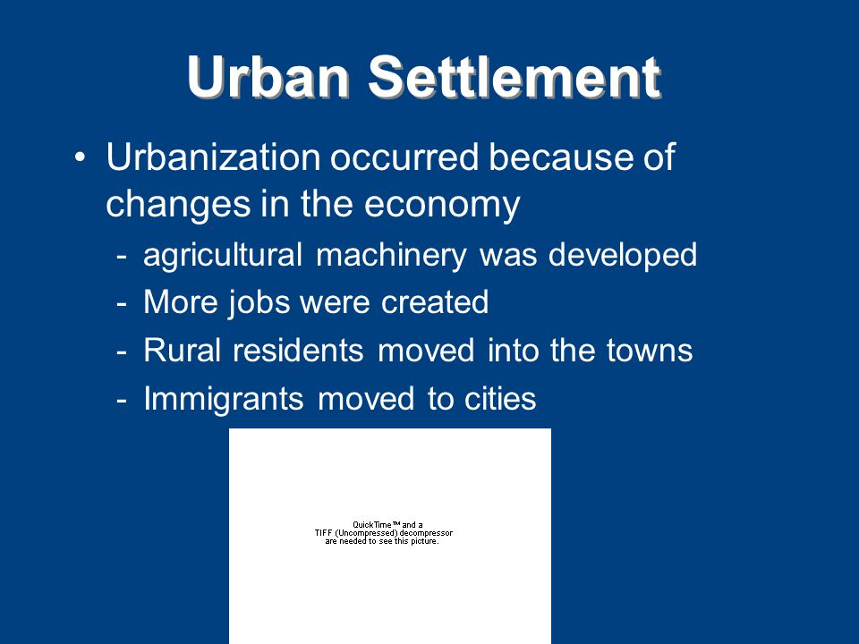 Urban Settlement Urbanization occurred because of changes in the economy -agricultural machinery was developed -More jobs were created -Rural residents moved into the towns -Immigrants moved to cities