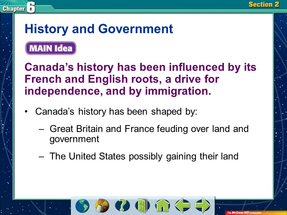 Section 2 Canada's history has been influenced by its French and English roots, a drive for independence, and by immigration. History and Government C