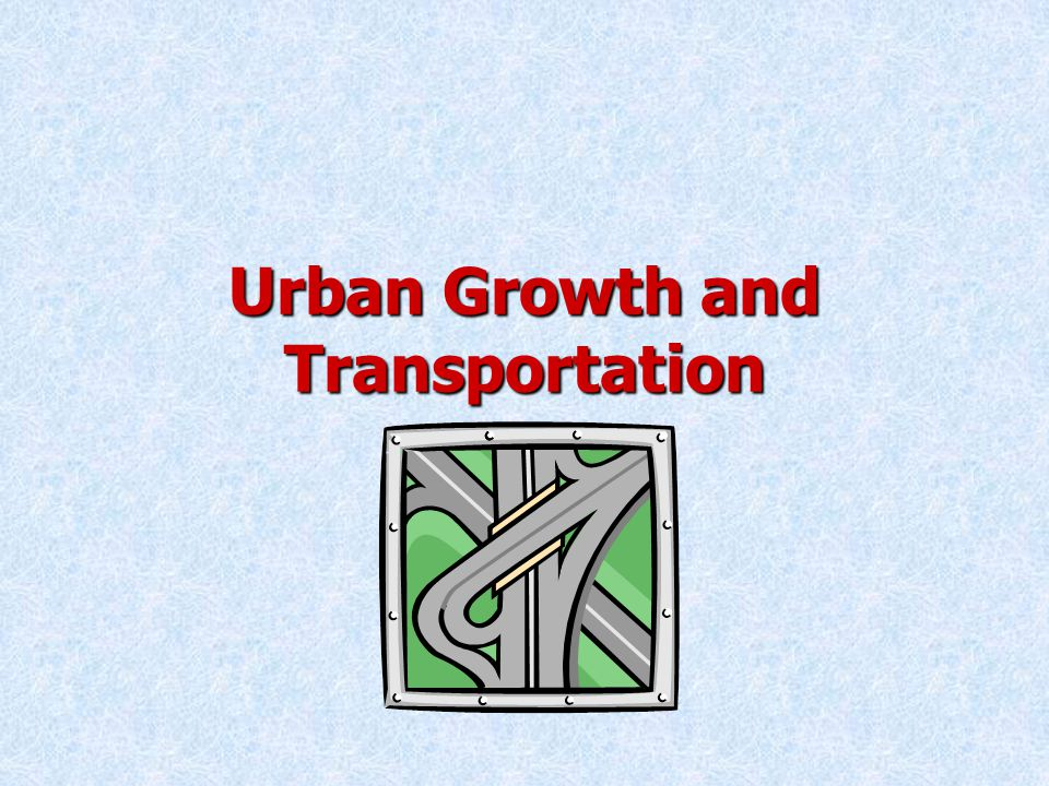 Urban Growth and Transportation Spatial Patterns of Urban DevelopmentSpatial Patterns of Urban Development –Building New Cities and Towns Satellite townsSatellite towns –Located close to an existing large city Freestanding new townsFreestanding new towns –Located far from any major city In-town new townsIn-town new towns –Located in existing urban areas
