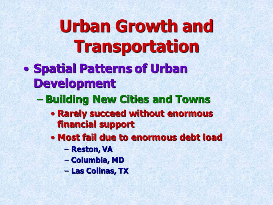 Urban Growth and Transportation Spatial Patterns of Urban DevelopmentSpatial Patterns of Urban Development –Building New Cities and Towns Rarely succeed without enormous financial supportRarely succeed without enormous financial support Most fail due to enormous debt loadMost fail due to enormous debt load –Reston, VA –Columbia, MD –Las Colinas, TX