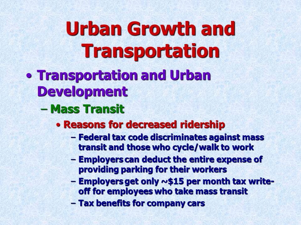 Urban Growth and Transportation Transportation and Urban DevelopmentTransportation and Urban Development –Mass Transit Reasons for decreased ridershipReasons for decreased ridership –Federal tax code discriminates against mass transit and those who cycle/walk to work –Employers can deduct the entire expense of providing parking for their workers –Employers get only ~$15 per month tax write- off for employees who take mass transit –Tax benefits for company cars