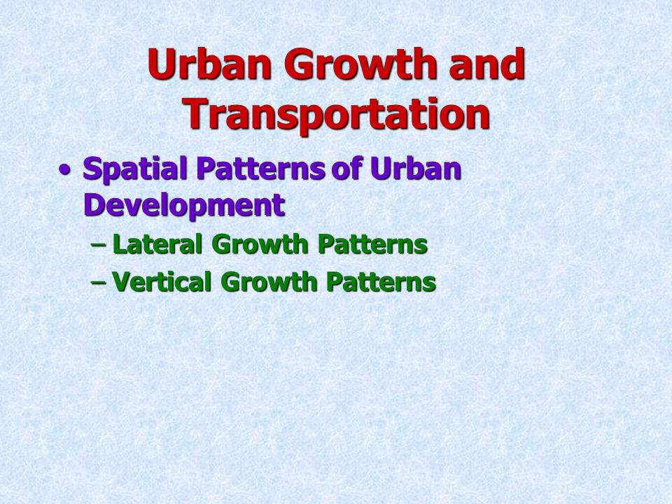 Urban Growth and Transportation Spatial Patterns of Urban DevelopmentSpatial Patterns of Urban Development –Lateral Growth Patterns Concentric-Circle ModelConcentric-Circle Model Sector ModelSector Model Multiple-Nuclei ModelMultiple-Nuclei Model
