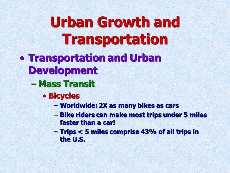 Urban Growth and Transportation Transportation and Urban DevelopmentTransportation and Urban Development –Mass Transit BicyclesBicycles –Worldwide: 2X as many bikes as cars –Bike riders can make most trips under 5 miles faster than a car.