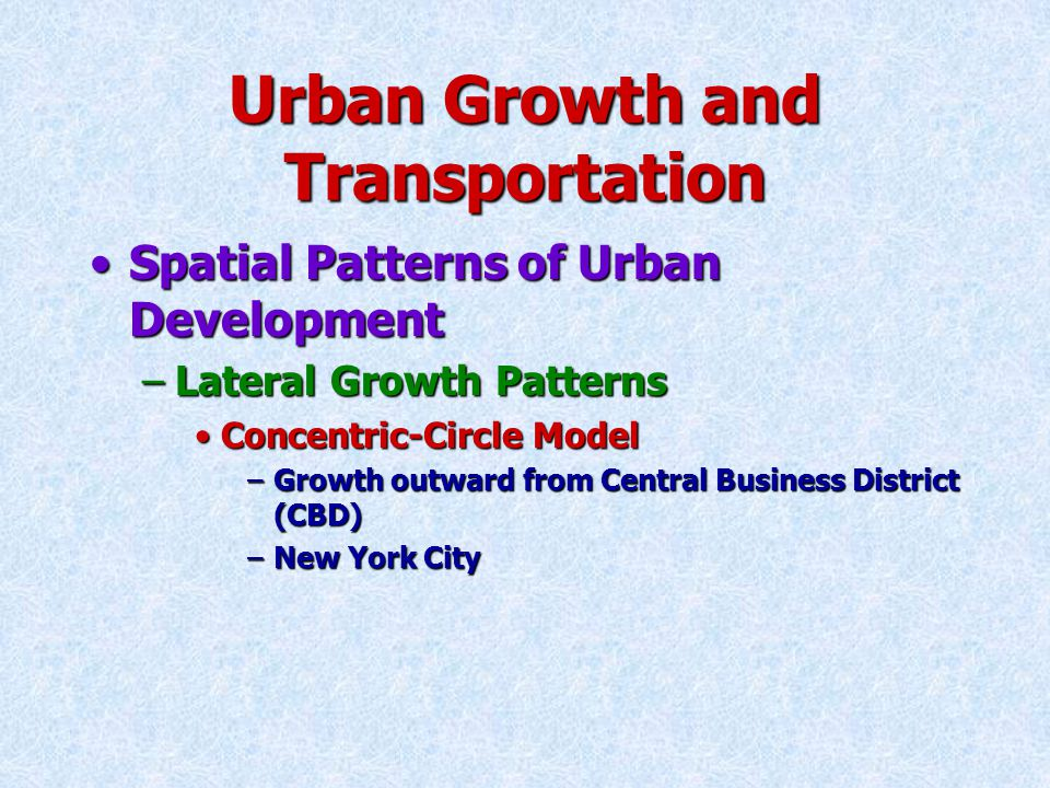 Urban Growth and Transportation Spatial Patterns of Urban DevelopmentSpatial Patterns of Urban Development –Lateral Growth Patterns Concentric-Circle ModelConcentric-Circle Model –Growth outward from Central Business District (CBD) –New York City