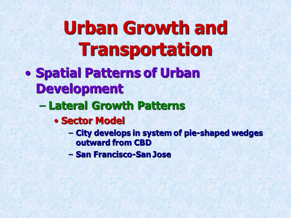 Urban Growth and Transportation Spatial Patterns of Urban DevelopmentSpatial Patterns of Urban Development –Lateral Growth Patterns Sector ModelSector Model –City develops in system of pie-shaped wedges outward from CBD –San Francisco-San Jose