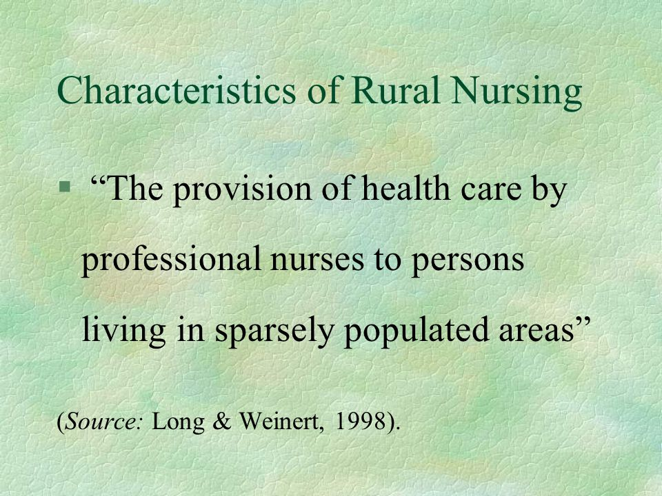 "Characteristics of Rural Nursing § ""The provision of health care by professional nurses to persons living in sparsely populated areas"" (Source: Long &"