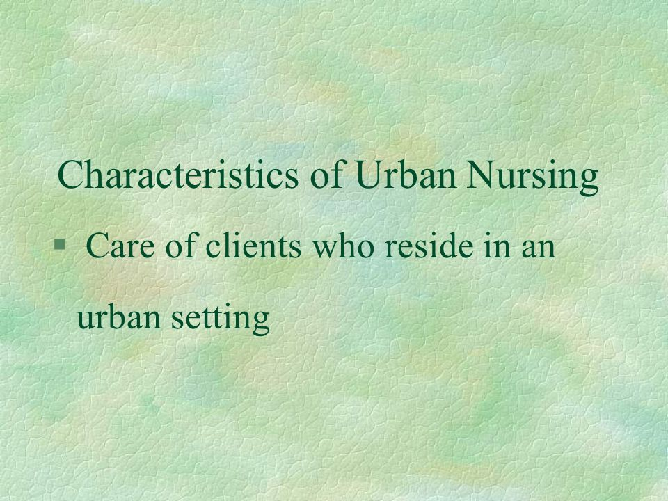 Characteristics of Urban Nursing § Care of clients who reside in an urban setting
