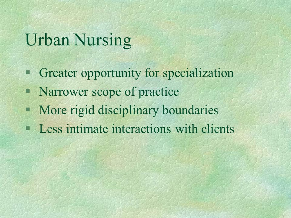 Urban Nursing § Greater opportunity for specialization § Narrower scope of practice § More rigid disciplinary boundaries § Less intimate interactions
