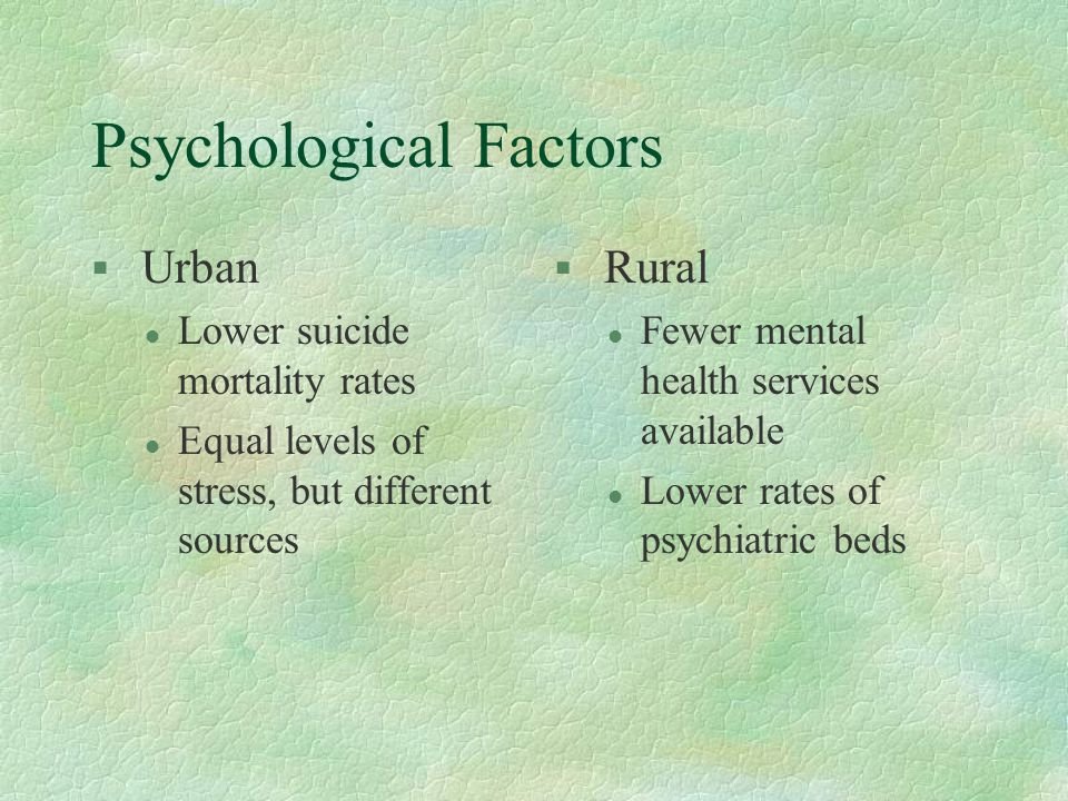 Psychological Factors § Urban l Lower suicide mortality rates l Equal levels of stress, but different sources § Rural l Fewer mental health services a