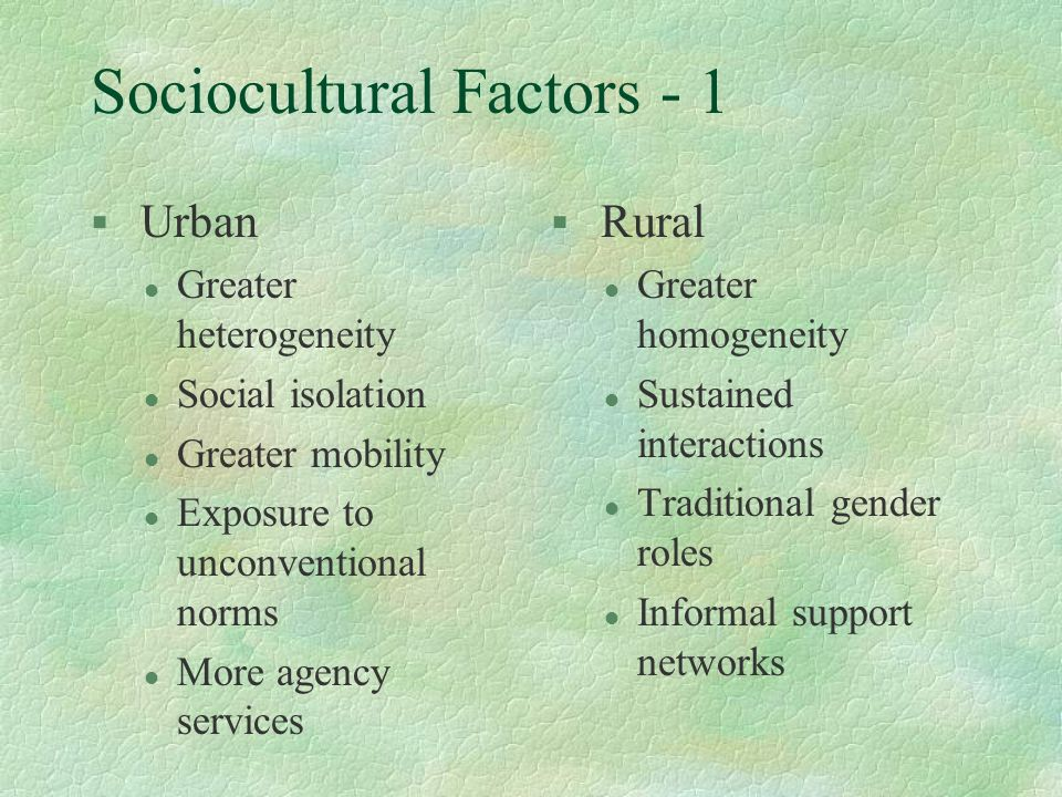 Sociocultural Factors - 1 § Urban l Greater heterogeneity l Social isolation l Greater mobility l Exposure to unconventional norms l More agency servi