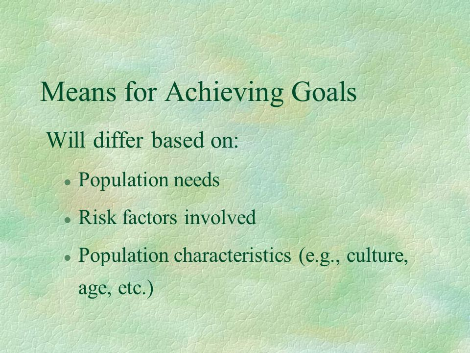 Means for Achieving Goals Will differ based on: l Population needs l Risk factors involved l Population characteristics (e.g., culture, age, etc.)