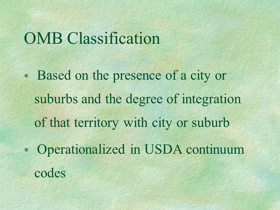 OMB Classification § Based on the presence of a city or suburbs and the degree of integration of that territory with city or suburb § Operationalized